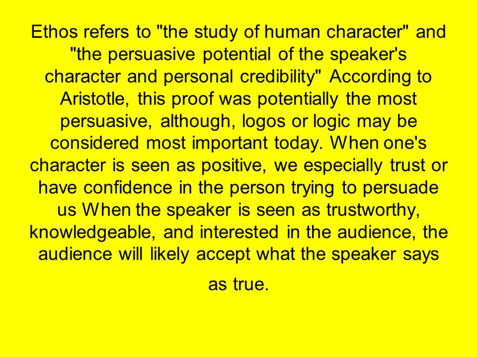 Ethos refers to the study of human character and the persuasive potential of the speaker s character and personal credibility According to Aristotle, this proof was potentially the most persuasive, although, logos or logic may be considered most important today.