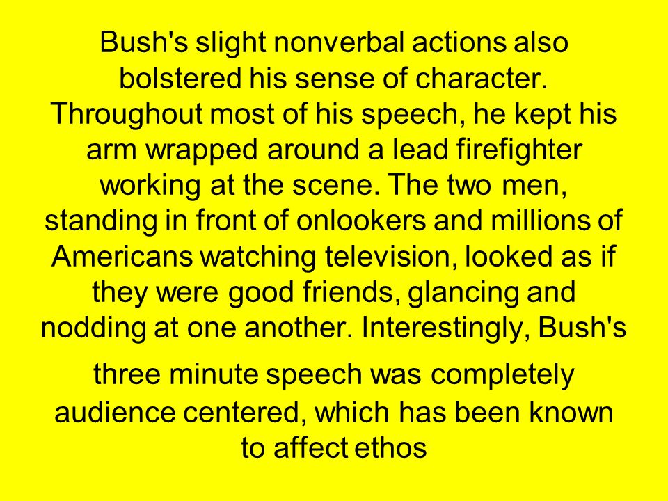 Bush's slight nonverbal actions also bolstered his sense of character. Throughout most of his speech, he kept his arm wrapped around a lead firefighte
