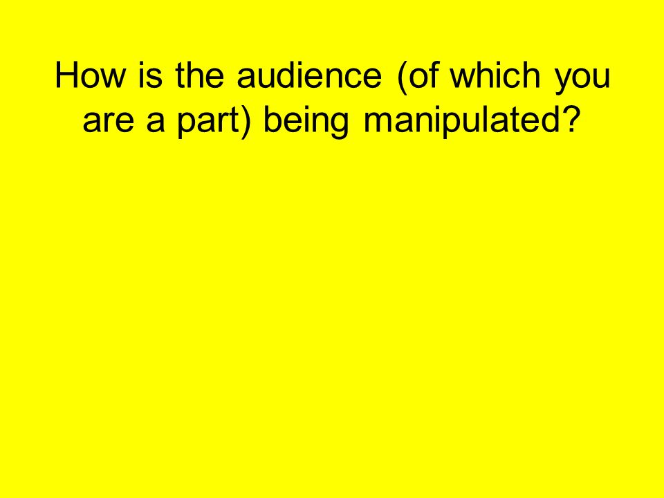 How is the audience (of which you are a part) being manipulated?