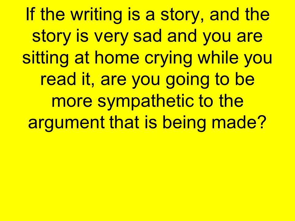 If the writing is a story, and the story is very sad and you are sitting at home crying while you read it, are you going to be more sympathetic to the argument that is being made?