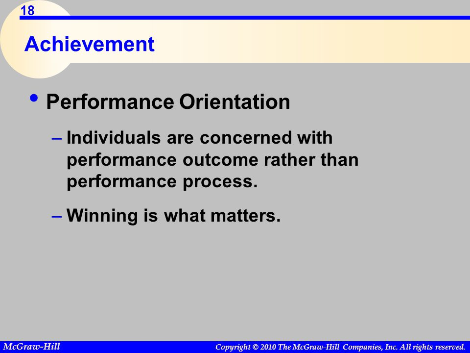 Copyright © 2010 The McGraw-Hill Companies, Inc. All rights reserved. McGraw-Hill 18 Achievement Performance Orientation –Individuals are concerned wi