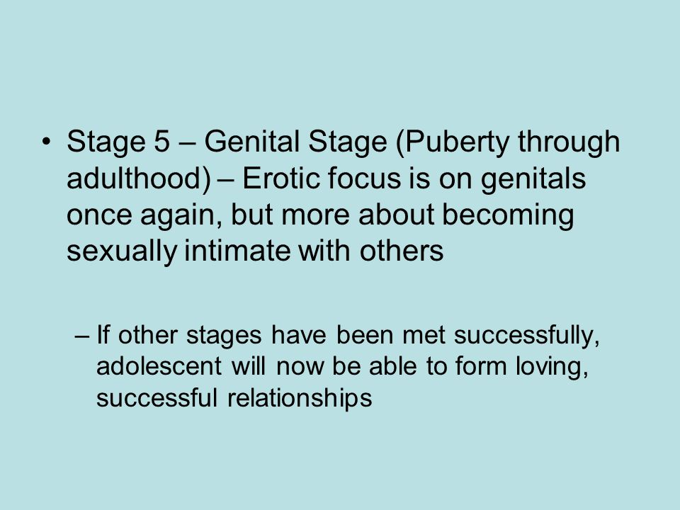 Stage 5 – Genital Stage (Puberty through adulthood) – Erotic focus is on genitals once again, but more about becoming sexually intimate with others –If other stages have been met successfully, adolescent will now be able to form loving, successful relationships