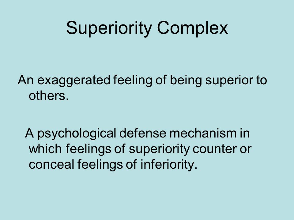 Superiority Complex An exaggerated feeling of being superior to others.