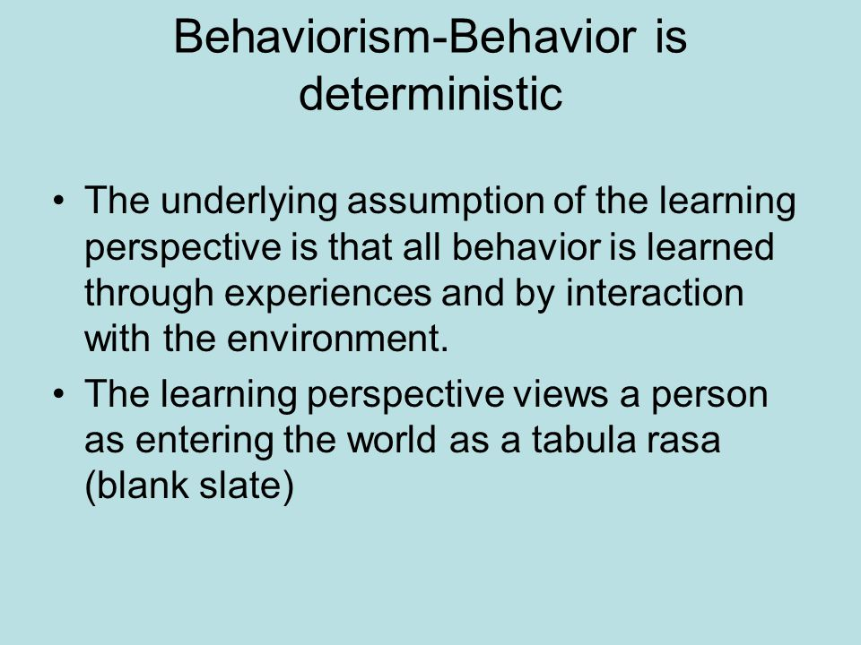 Behaviorism-Behavior is deterministic The underlying assumption of the learning perspective is that all behavior is learned through experiences and by interaction with the environment.
