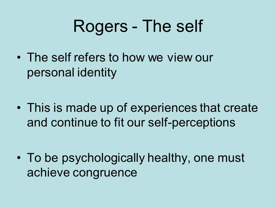 Rogers - The self The self refers to how we view our personal identity This is made up of experiences that create and continue to fit our self-perceptions To be psychologically healthy, one must achieve congruence