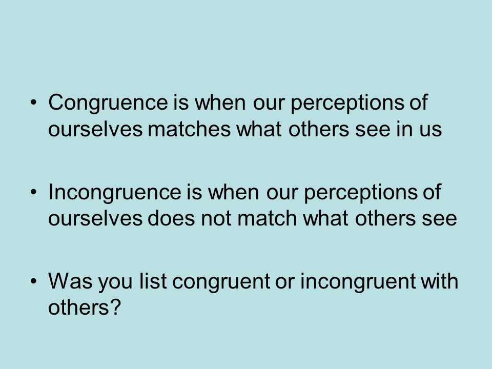 Congruence is when our perceptions of ourselves matches what others see in us Incongruence is when our perceptions of ourselves does not match what others see Was you list congruent or incongruent with others?