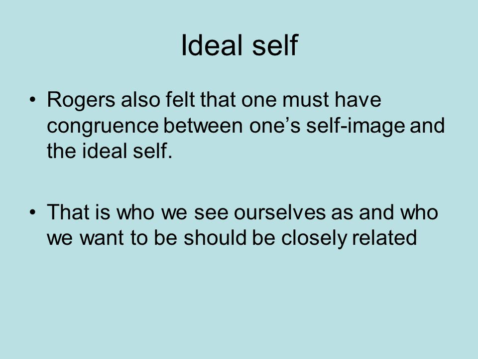 Ideal self Rogers also felt that one must have congruence between one's self-image and the ideal self.
