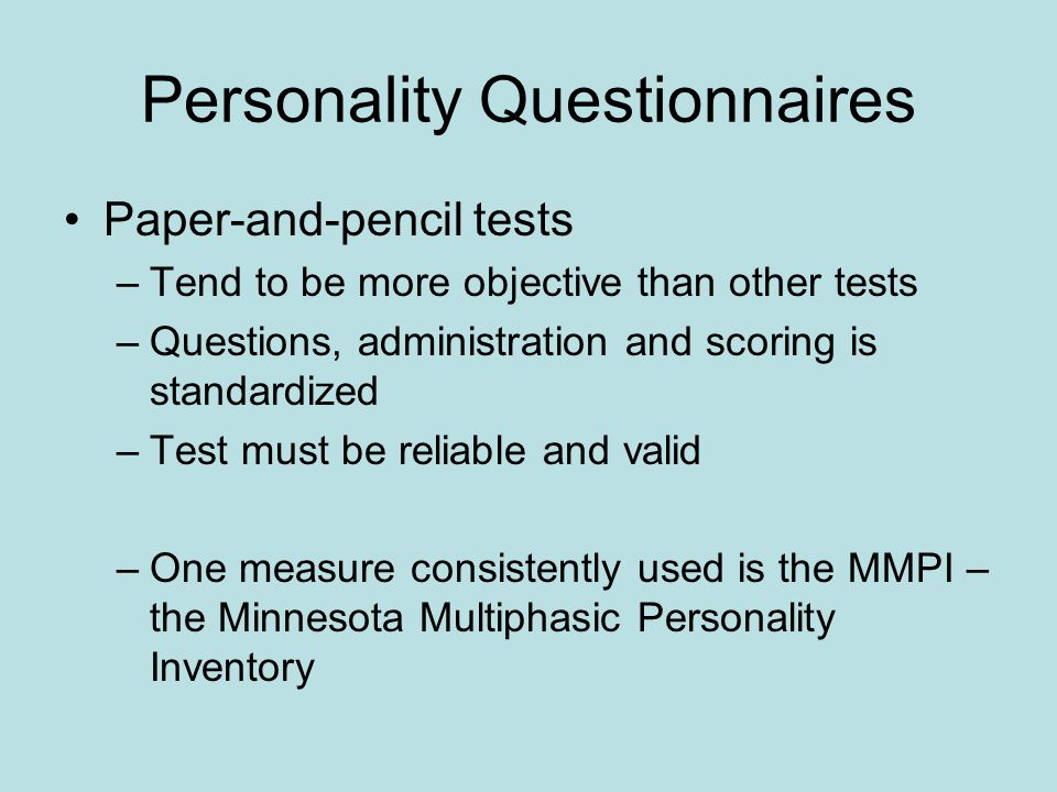 Personality Questionnaires Paper-and-pencil tests –Tend to be more objective than other tests –Questions, administration and scoring is standardized –Test must be reliable and valid –One measure consistently used is the MMPI – the Minnesota Multiphasic Personality Inventory
