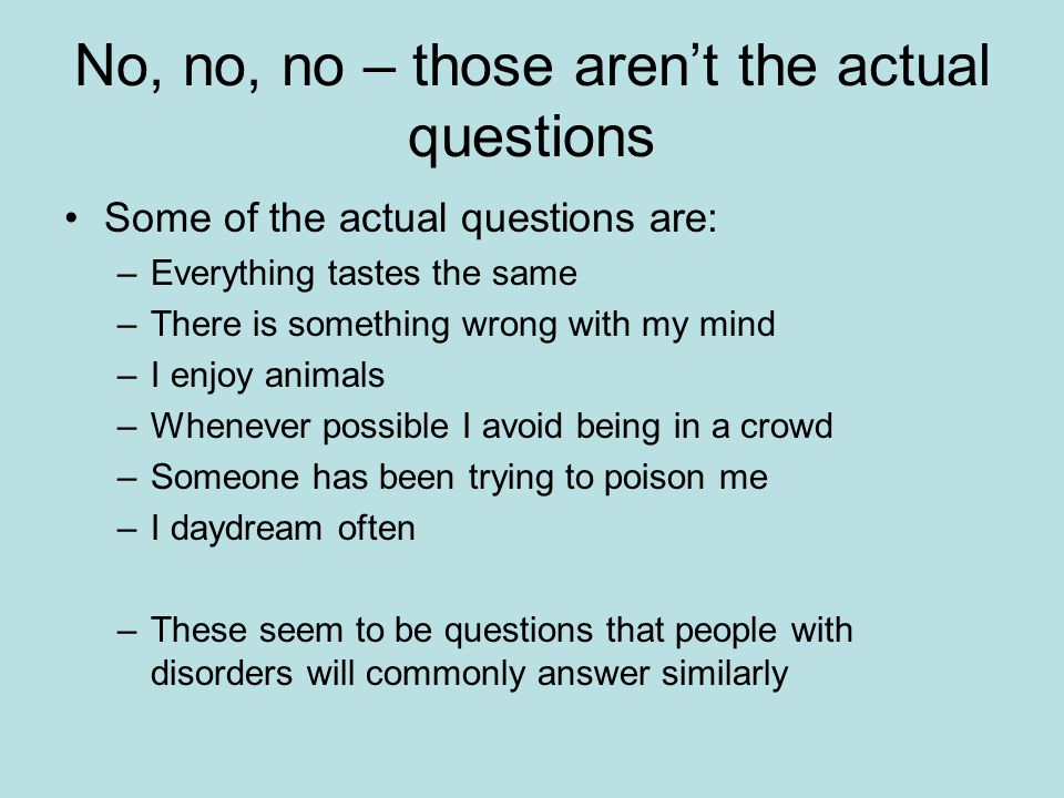 No, no, no – those aren't the actual questions Some of the actual questions are: –Everything tastes the same –There is something wrong with my mind –I enjoy animals –Whenever possible I avoid being in a crowd –Someone has been trying to poison me –I daydream often –These seem to be questions that people with disorders will commonly answer similarly