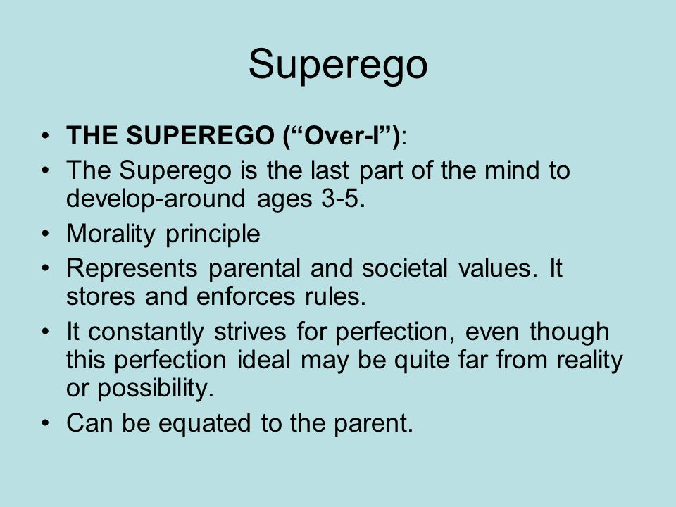 Superego THE SUPEREGO ( Over-I ): The Superego is the last part of the mind to develop-around ages 3-5.