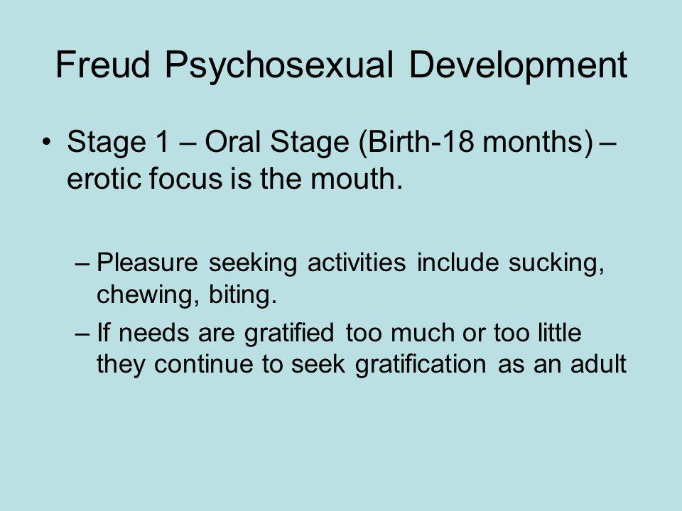 Freud Psychosexual Development Stage 1 – Oral Stage (Birth-18 months) – erotic focus is the mouth.