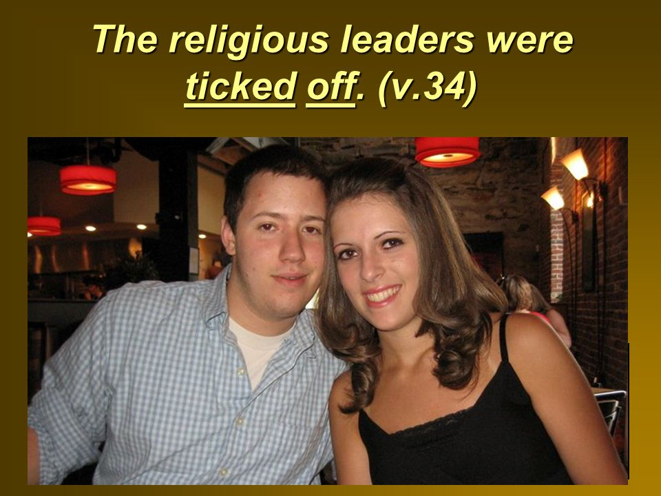 The religious leaders were ticked off. (v.34)