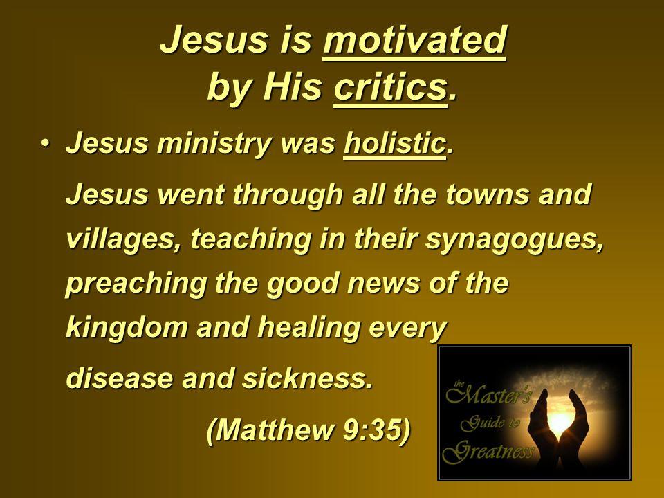 Jesus is motivated by His critics. Jesus ministry was holistic.Jesus ministry was holistic.