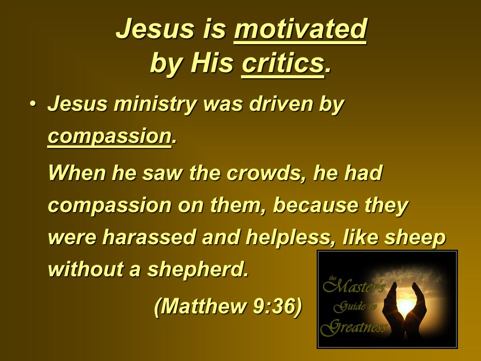 Jesus is motivated by His critics.