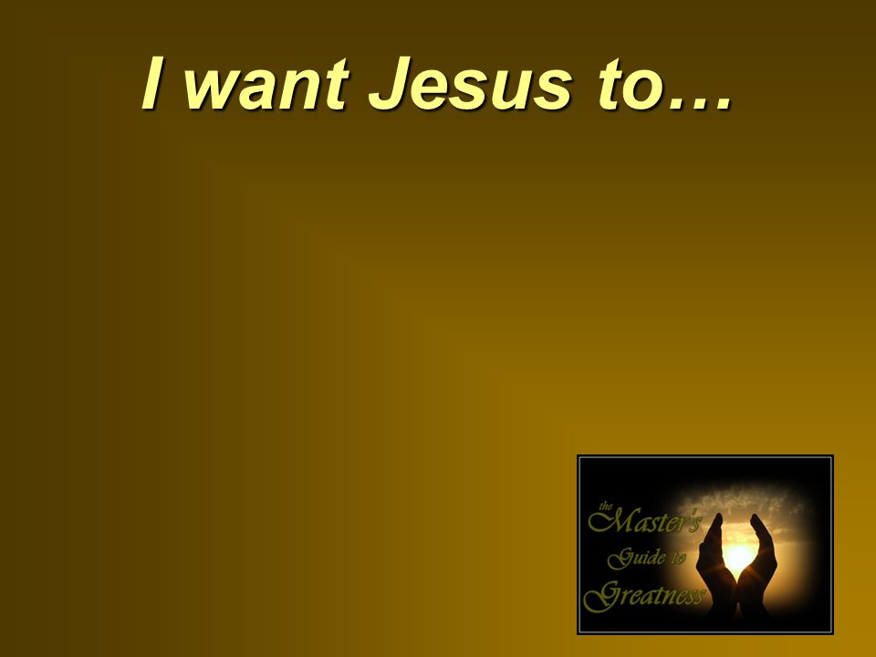 I want Jesus to…