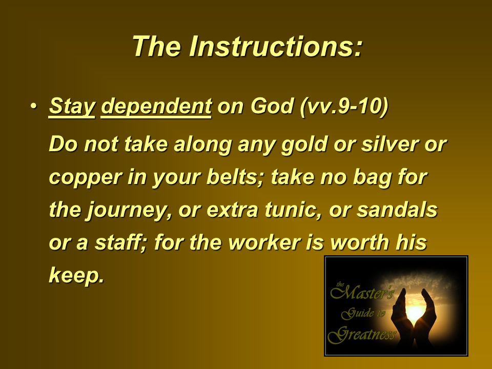 The Instructions: Stay dependent on God (vv.9-10)Stay dependent on God (vv.9-10) Do not take along any gold or silver or copper in your belts; take no bag for the journey, or extra tunic, or sandals or a staff; for the worker is worth his keep.