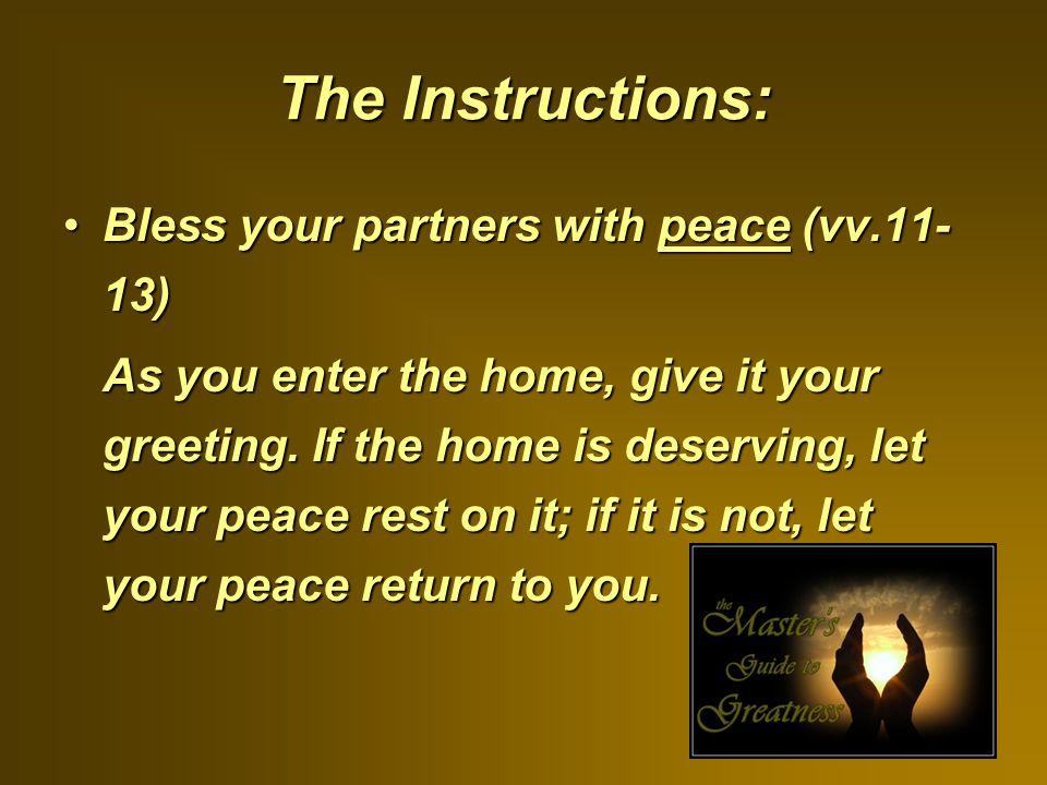 The Instructions: Bless your partners with peace (vv.11- 13)Bless your partners with peace (vv.11- 13) As you enter the home, give it your greeting.