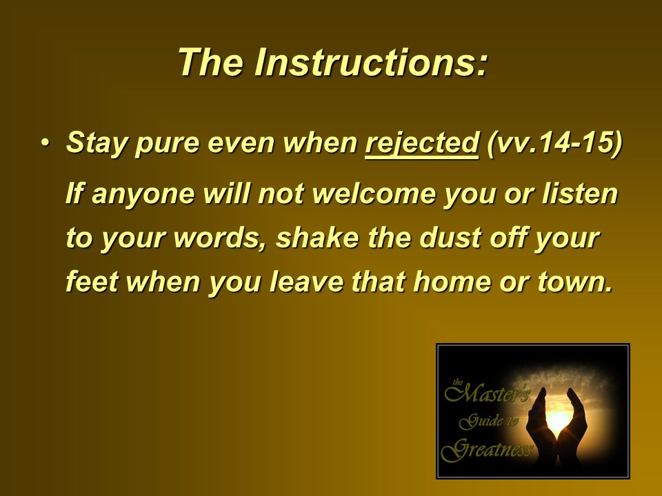 The Instructions: Stay pure even when rejected (vv.14-15)Stay pure even when rejected (vv.14-15) If anyone will not welcome you or listen to your words, shake the dust off your feet when you leave that home or town.