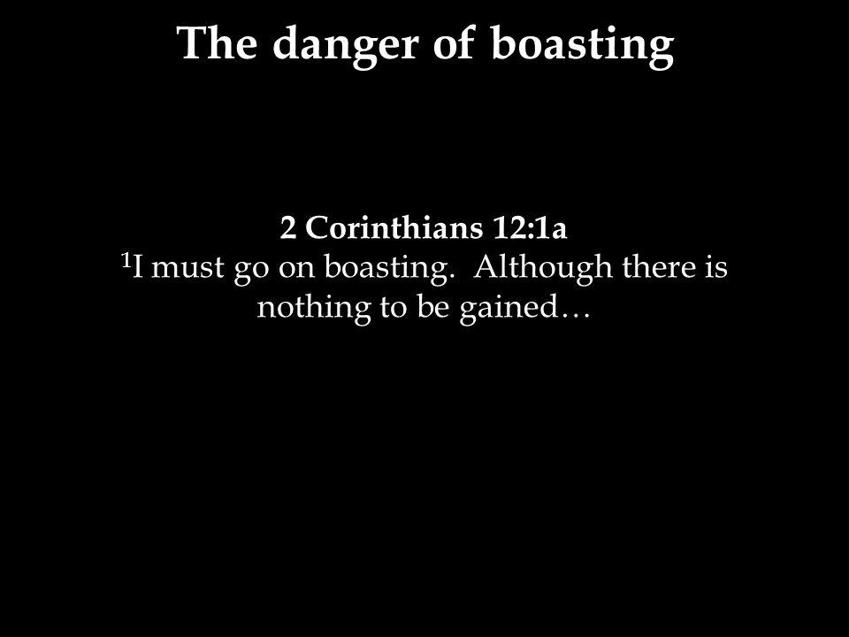 2 Corinthians 12:1a 1 I must go on boasting.