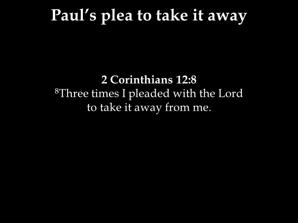 2 Corinthians 12:8 8 Three times I pleaded with the Lord to take it away from me.
