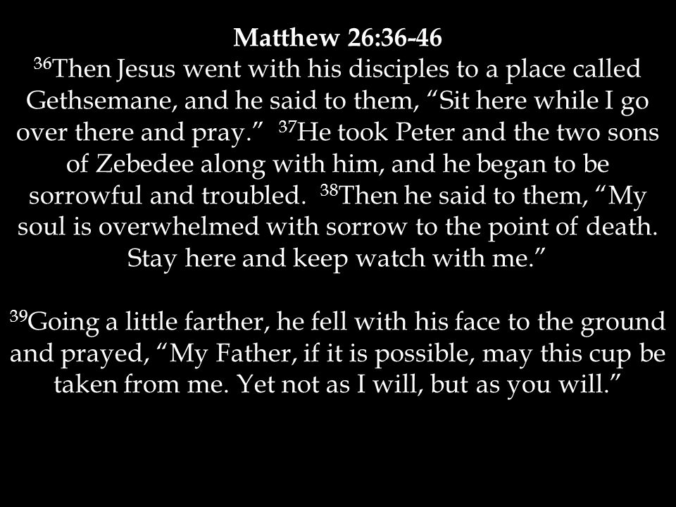 Matthew 26:36-46 36 Then Jesus went with his disciples to a place called Gethsemane, and he said to them, Sit here while I go over there and pray. 37 He took Peter and the two sons of Zebedee along with him, and he began to be sorrowful and troubled.