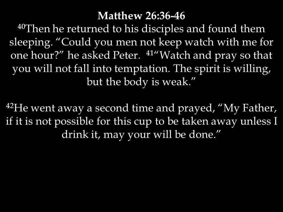 """Matthew 26:36-46 40 Then he returned to his disciples and found them sleeping. """"Could you men not keep watch with me for one hour?"""" he asked Peter. 41"""
