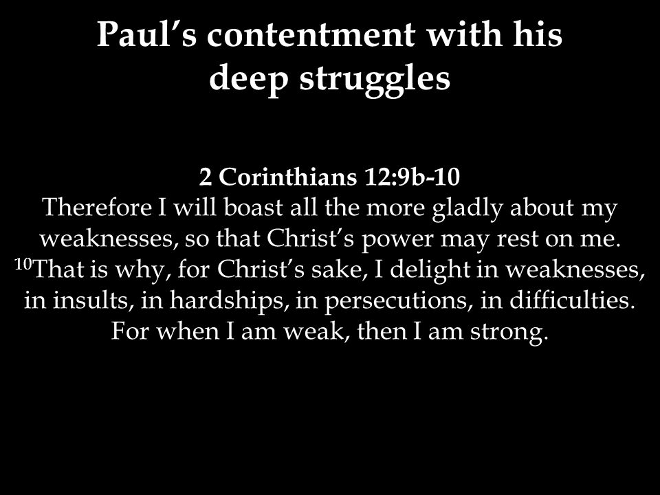 2 Corinthians 12:9b-10 Therefore I will boast all the more gladly about my weaknesses, so that Christ's power may rest on me. 10 That is why, for Chri