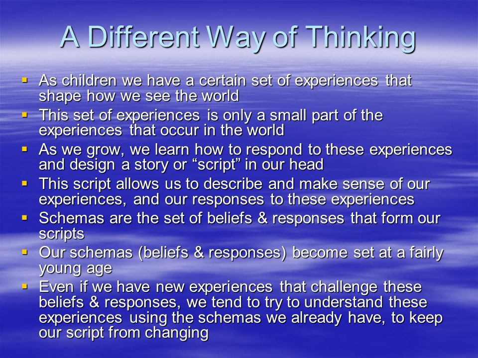 A Different Way of Thinking  As children we have a certain set of experiences that shape how we see the world  This set of experiences is only a small part of the experiences that occur in the world  As we grow, we learn how to respond to these experiences and design a story or script in our head  This script allows us to describe and make sense of our experiences, and our responses to these experiences  Schemas are the set of beliefs & responses that form our scripts  Our schemas (beliefs & responses) become set at a fairly young age  Even if we have new experiences that challenge these beliefs & responses, we tend to try to understand these experiences using the schemas we already have, to keep our script from changing