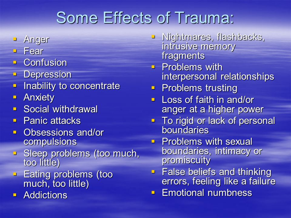 Some Effects of Trauma:  Anger  Fear  Confusion  Depression  Inability to concentrate  Anxiety  Social withdrawal  Panic attacks  Obsessions and/or compulsions  Sleep problems (too much, too little)  Eating problems (too much, too little)  Addictions  Nightmares, flashbacks, intrusive memory fragments  Problems with interpersonal relationships  Problems trusting  Loss of faith in and/or anger at a higher power  To rigid or lack of personal boundaries  Problems with sexual boundaries, intimacy or promiscuity  False beliefs and thinking errors, feeling like a failure  Emotional numbness