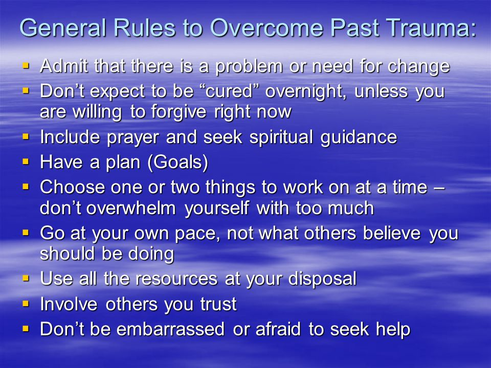 General Rules to Overcome Past Trauma:  Admit that there is a problem or need for change  Don't expect to be cured overnight, unless you are willing to forgive right now  Include prayer and seek spiritual guidance  Have a plan (Goals)  Choose one or two things to work on at a time – don't overwhelm yourself with too much  Go at your own pace, not what others believe you should be doing  Use all the resources at your disposal  Involve others you trust  Don't be embarrassed or afraid to seek help