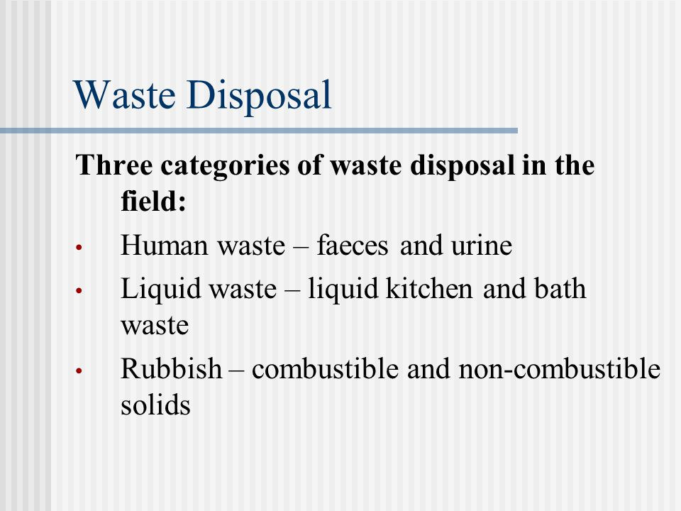 Waste Disposal Three categories of waste disposal in the field: Human waste – faeces and urine Liquid waste – liquid kitchen and bath waste Rubbish – combustible and non-combustible solids