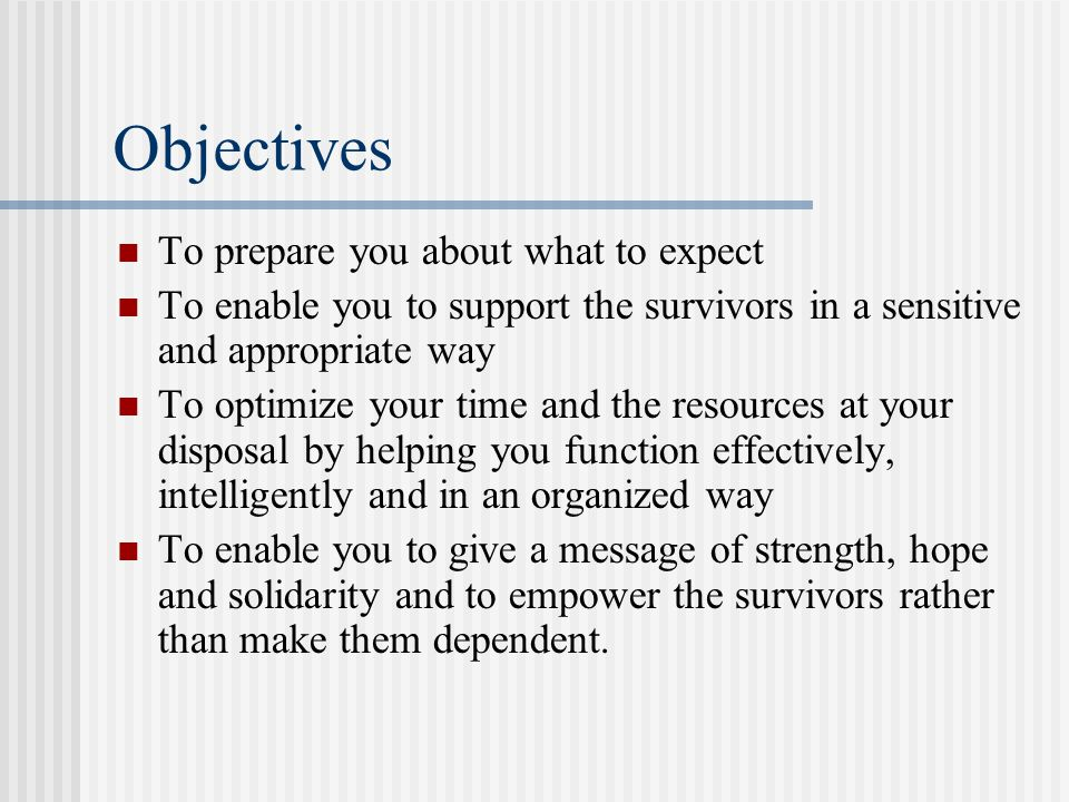Objectives To prepare you about what to expect To enable you to support the survivors in a sensitive and appropriate way To optimize your time and the resources at your disposal by helping you function effectively, intelligently and in an organized way To enable you to give a message of strength, hope and solidarity and to empower the survivors rather than make them dependent.