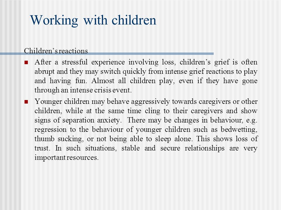 Working with children Children's reactions After a stressful experience involving loss, children's grief is often abrupt and they may switch quickly from intense grief reactions to play and having fun.