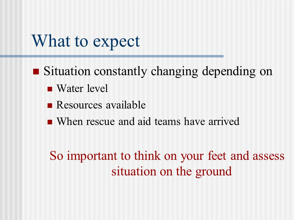 What to expect Situation constantly changing depending on Water level Resources available When rescue and aid teams have arrived So important to think on your feet and assess situation on the ground