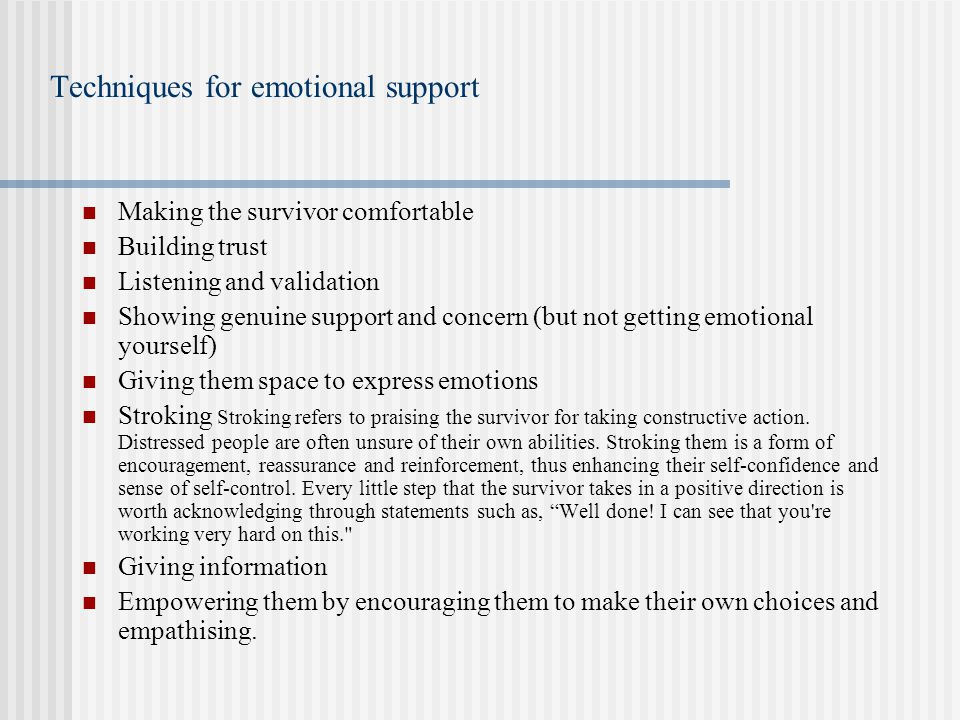 Techniques for emotional support Making the survivor comfortable Building trust Listening and validation Showing genuine support and concern (but not getting emotional yourself) Giving them space to express emotions Stroking Stroking refers to praising the survivor for taking constructive action.
