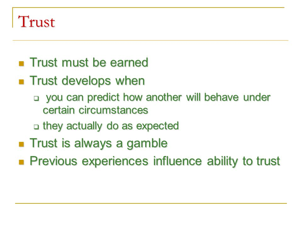 Trust Trust must be earned Trust must be earned Trust develops when Trust develops when  you can predict how another will behave under certain circumstances  they actually do as expected Trust is always a gamble Trust is always a gamble Previous experiences influence ability to trust Previous experiences influence ability to trust