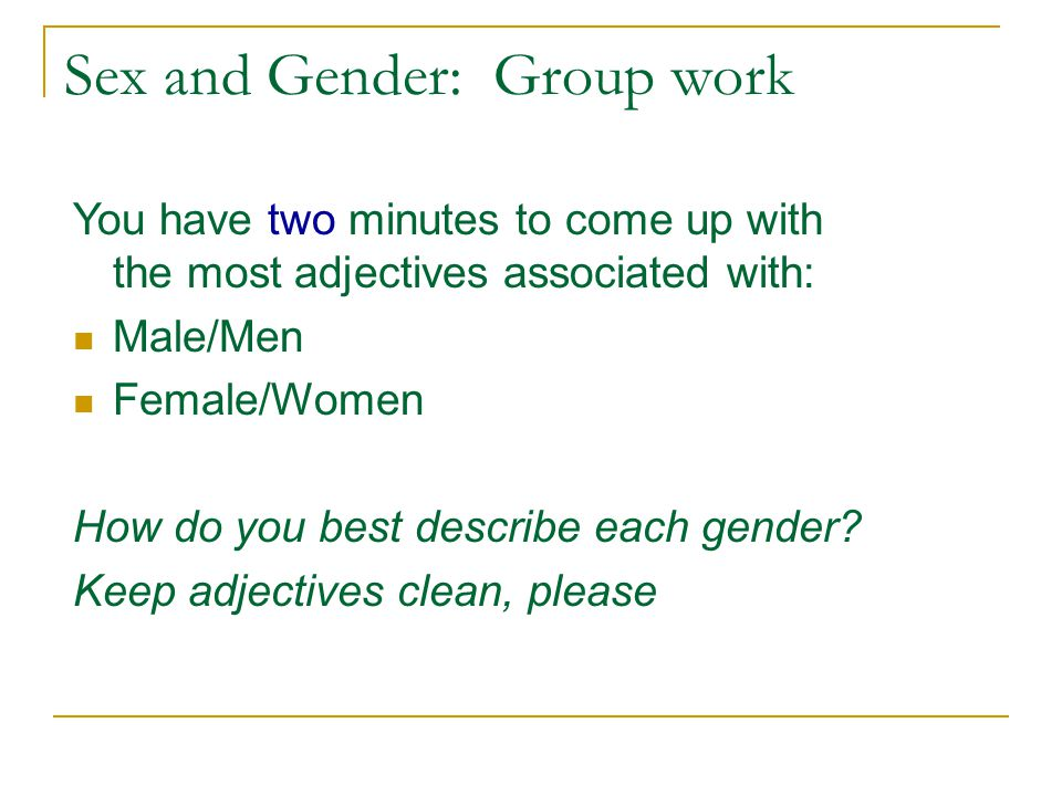 Sex and Gender: Group work You have two minutes to come up with the most adjectives associated with: Male/Men Female/Women How do you best describe each gender.