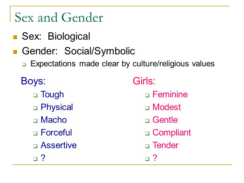 Sex and Gender Sex: Biological Gender: Social/Symbolic  Expectations made clear by culture/religious values Boys:  Tough  Physical  Macho  Forceful  Assertive  .