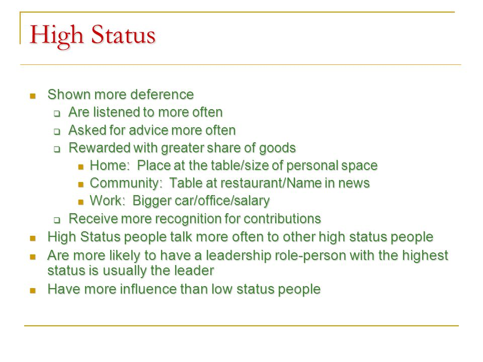 High Status Shown more deference Shown more deference  Are listened to more often  Asked for advice more often  Rewarded with greater share of goods Home: Place at the table/size of personal space Home: Place at the table/size of personal space Community: Table at restaurant/Name in news Community: Table at restaurant/Name in news Work: Bigger car/office/salary Work: Bigger car/office/salary  Receive more recognition for contributions High Status people talk more often to other high status people High Status people talk more often to other high status people Are more likely to have a leadership role-person with the highest status is usually the leader Are more likely to have a leadership role-person with the highest status is usually the leader Have more influence than low status people Have more influence than low status people