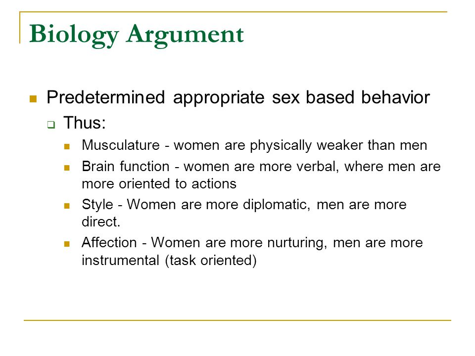Biology Argument Predetermined appropriate sex based behavior  Thus: Musculature - women are physically weaker than men Brain function - women are more verbal, where men are more oriented to actions Style - Women are more diplomatic, men are more direct.