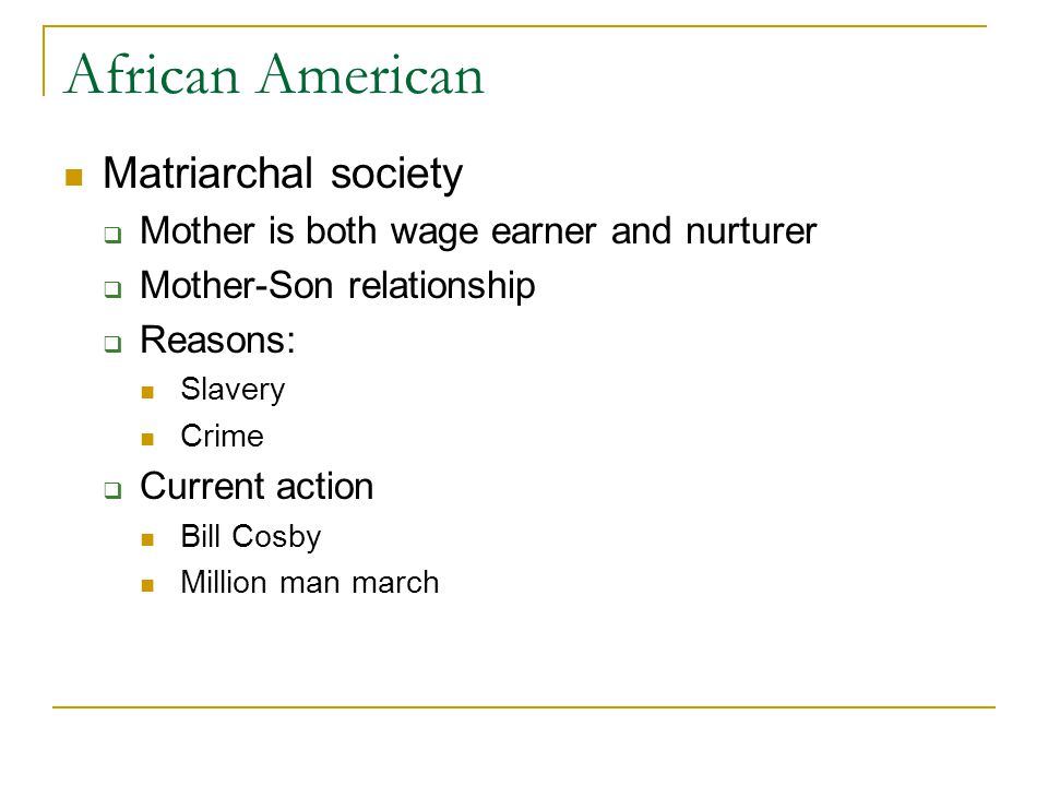 African American Matriarchal society  Mother is both wage earner and nurturer  Mother-Son relationship  Reasons: Slavery Crime  Current action Bill Cosby Million man march