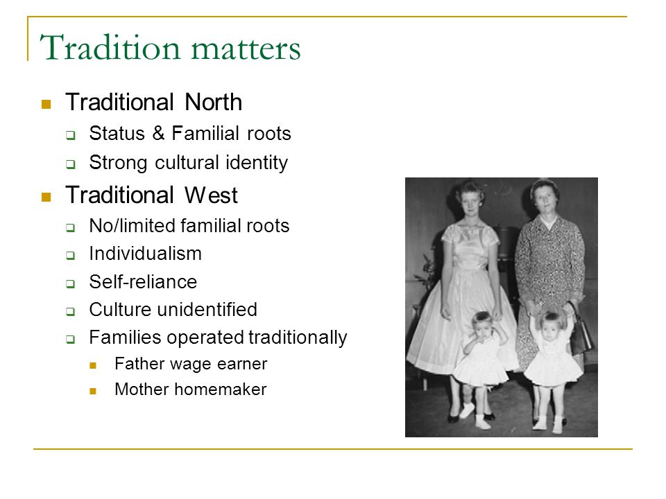 Tradition matters Traditional North  Status & Familial roots  Strong cultural identity Traditional West  No/limited familial roots  Individualism  Self-reliance  Culture unidentified  Families operated traditionally Father wage earner Mother homemaker