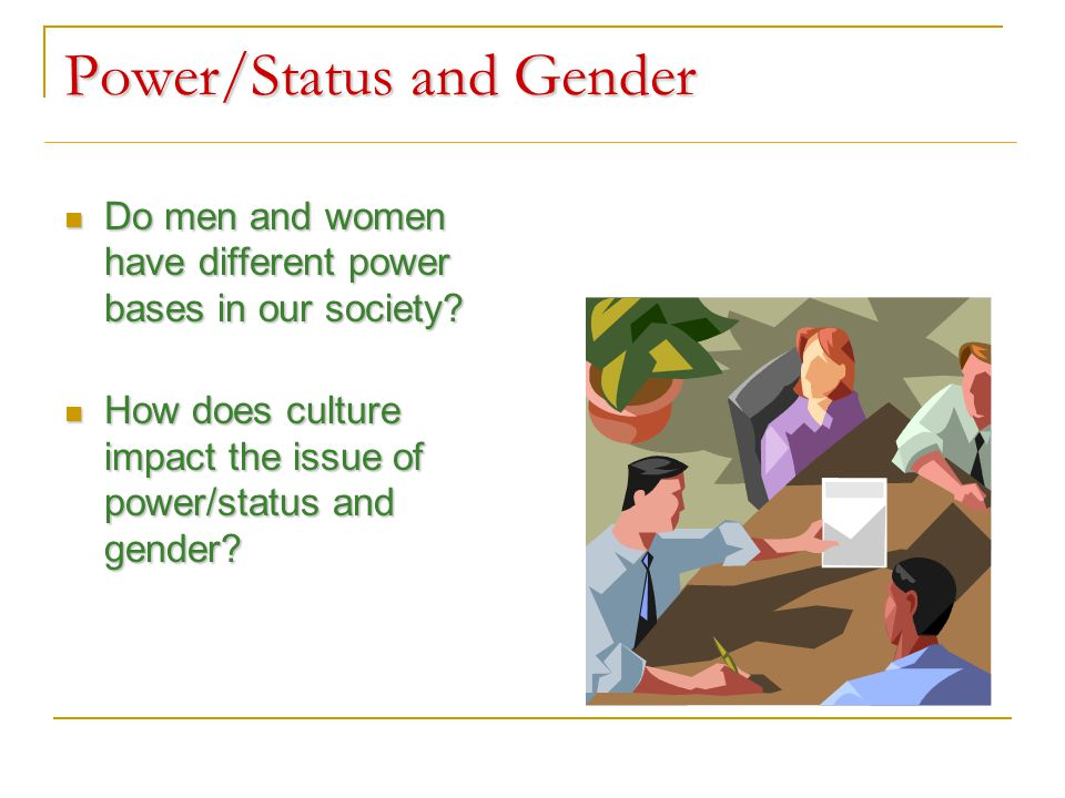 Power/Status and Gender Do men and women have different power bases in our society.