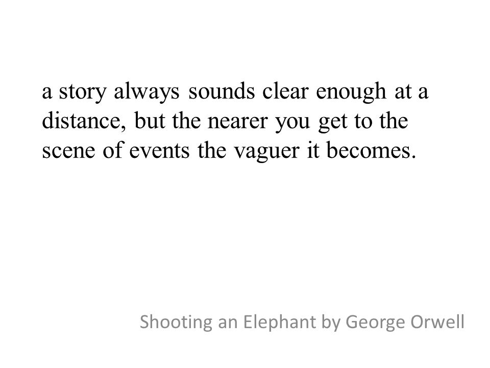 a story always sounds clear enough at a distance, but the nearer you get to the scene of events the vaguer it becomes. Shooting an Elephant by George