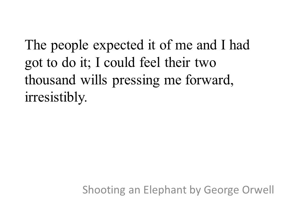 The people expected it of me and I had got to do it; I could feel their two thousand wills pressing me forward, irresistibly. Shooting an Elephant by