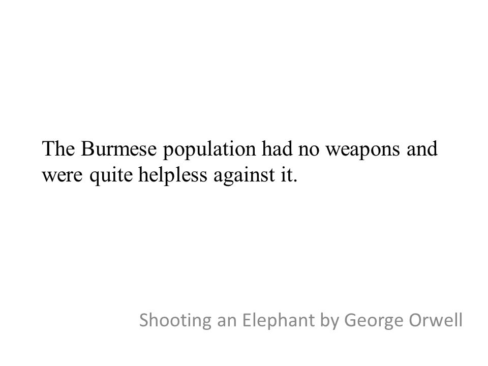 The Burmese population had no weapons and were quite helpless against it. Shooting an Elephant by George Orwell