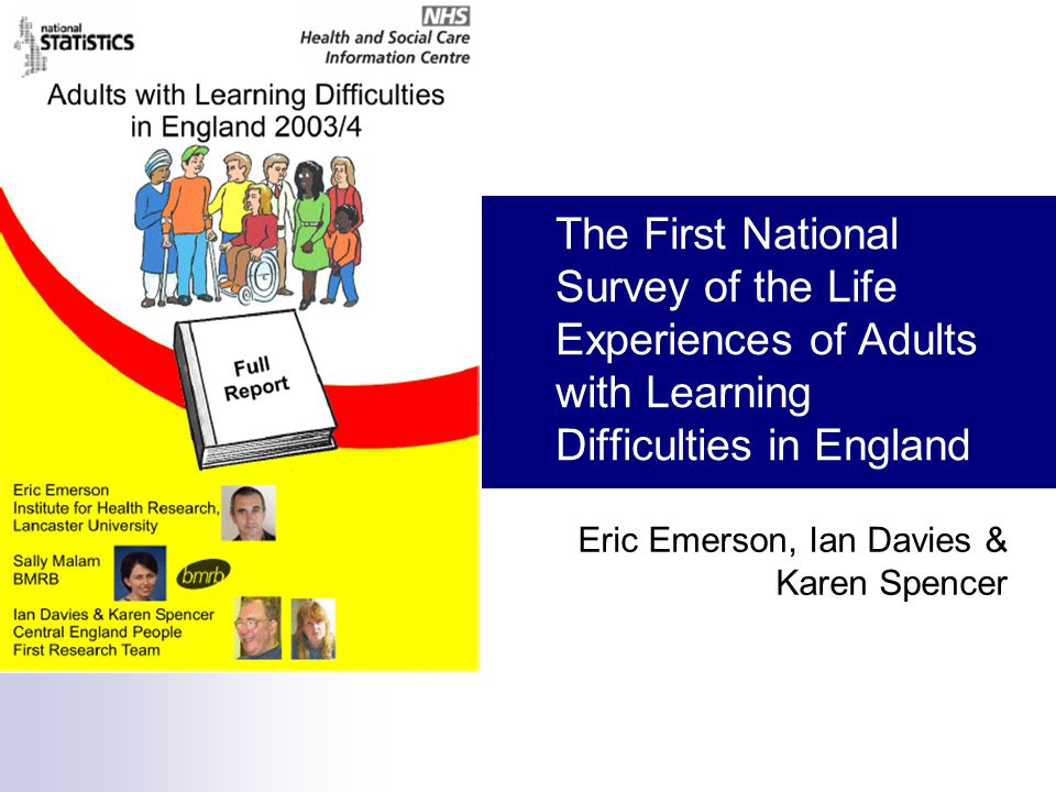 The First National Survey of the Life Experiences of Adults with Learning Difficulties in England Eric Emerson, Ian Davies & Karen Spencer