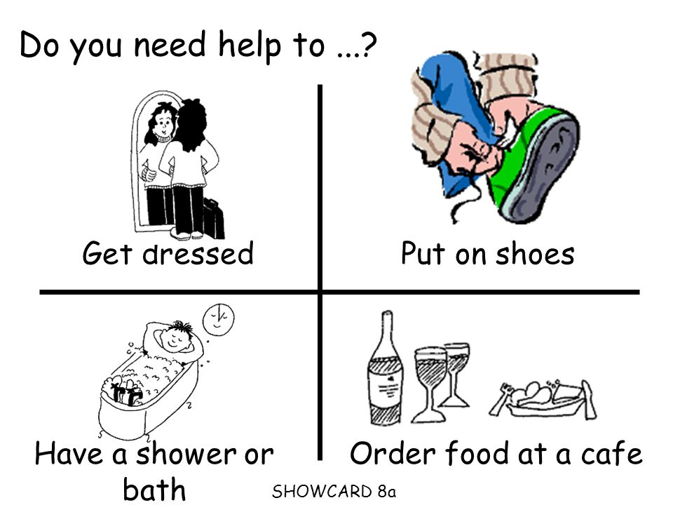 Do you need help to...? Get dressedPut on shoes Order food at a cafe SHOWCARD 8a Have a shower or bath