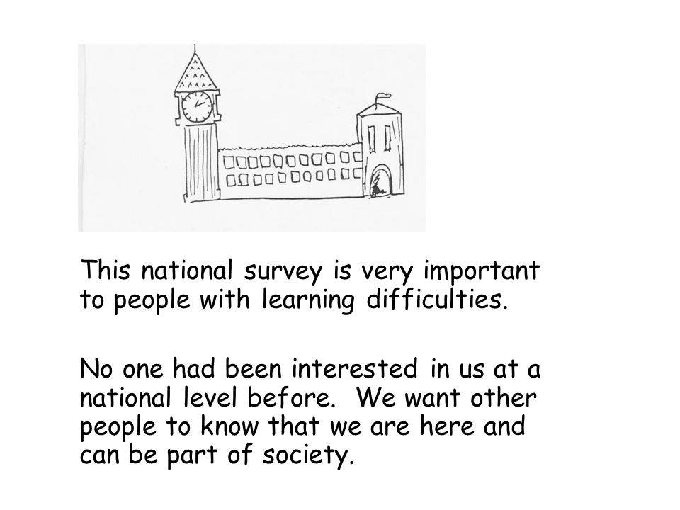 This national survey is very important to people with learning difficulties. No one had been interested in us at a national level before. We want othe