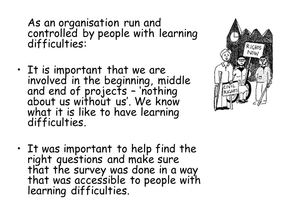 As an organisation run and controlled by people with learning difficulties: It is important that we are involved in the beginning, middle and end of p